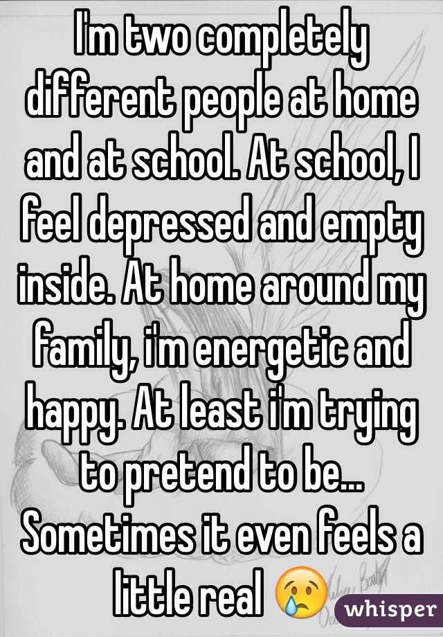 I'm two completely different people at home and at school. At school, I feel depressed and empty inside. At home around my family, i'm energetic and happy. At least i'm trying to pretend to be... Sometimes it even feels a little real 😢