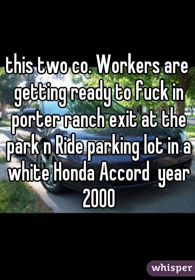 this two co. Workers are getting ready to fuck in porter ranch exit at the park n Ride parking lot in a white Honda Accord  year 2000