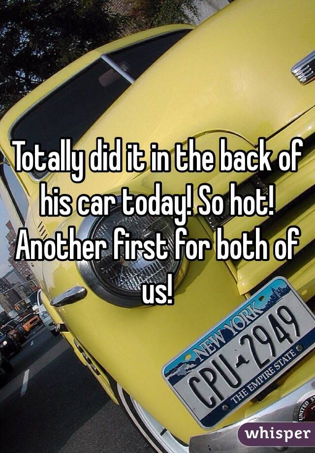Totally did it in the back of his car today! So hot! Another first for both of us!