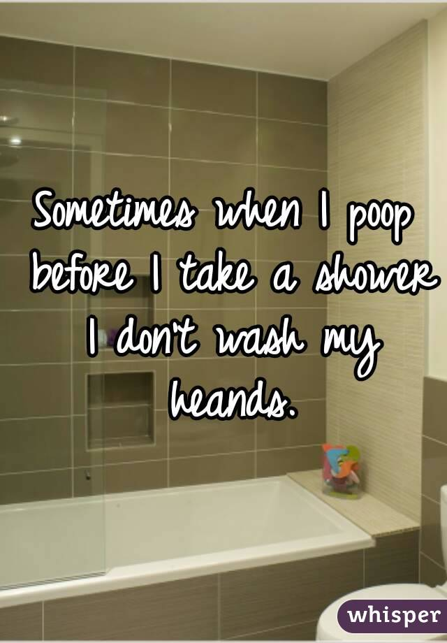 Sometimes when I poop before I take a shower I don't wash my heands.