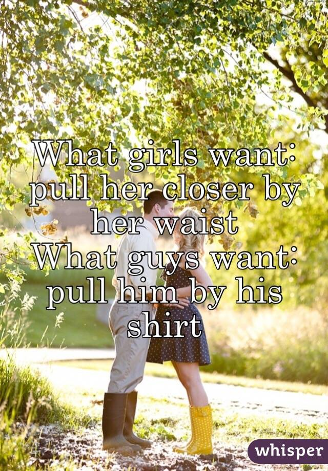 What girls want: pull her closer by her waist What guys want: pull him by his shirt