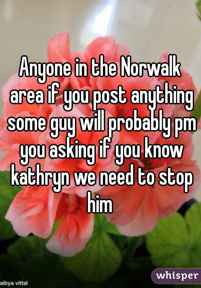 Anyone in the Norwalk area if you post anything some guy will probably pm you asking if you know kathryn we need to stop him