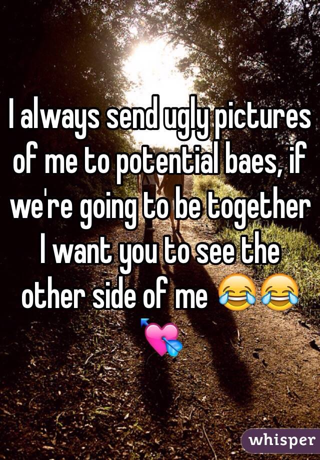 I always send ugly pictures of me to potential baes, if we're going to be together I want you to see the other side of me 😂😂💘
