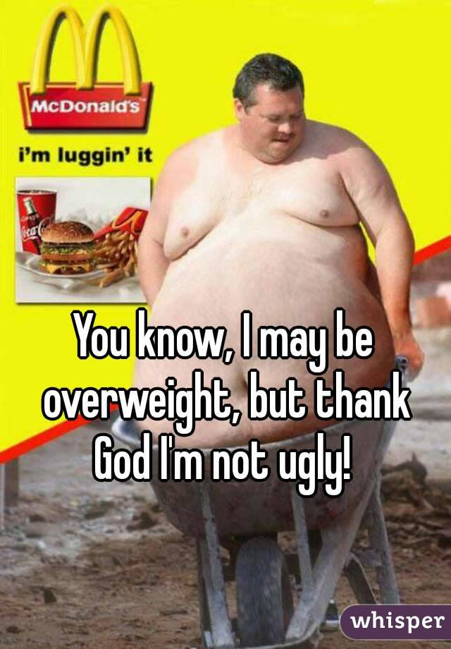 You know, I may be overweight, but thank God I'm not ugly!