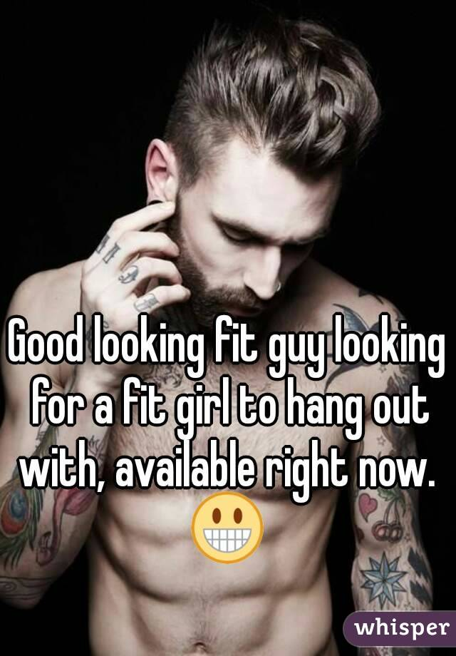 Good looking fit guy looking for a fit girl to hang out with, available right now.  😀