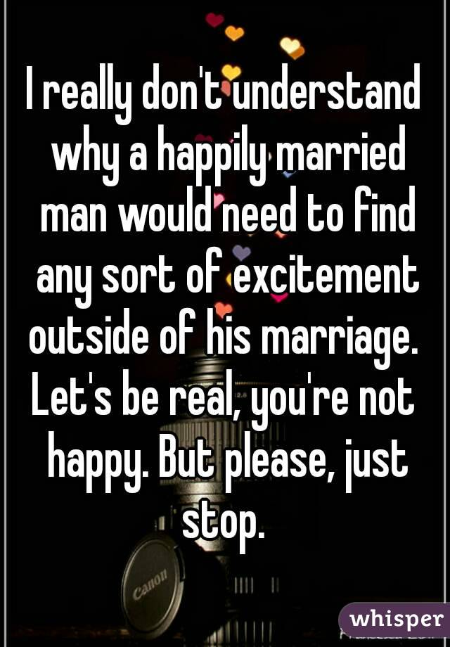 I really don't understand why a happily married man would need to find any sort of excitement outside of his marriage.  Let's be real, you're not happy. But please, just stop.
