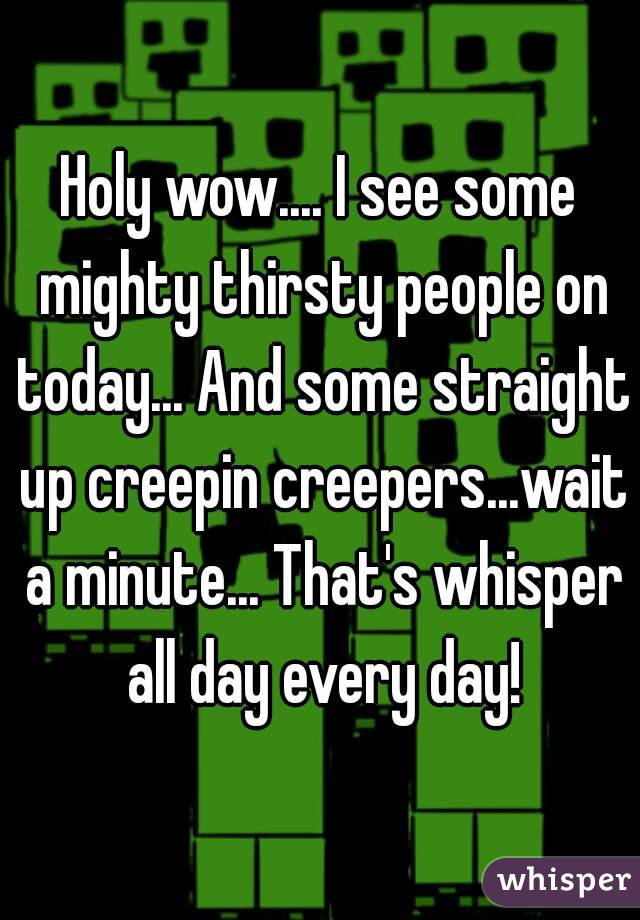 Holy wow.... I see some mighty thirsty people on today... And some straight up creepin creepers...wait a minute... That's whisper all day every day!