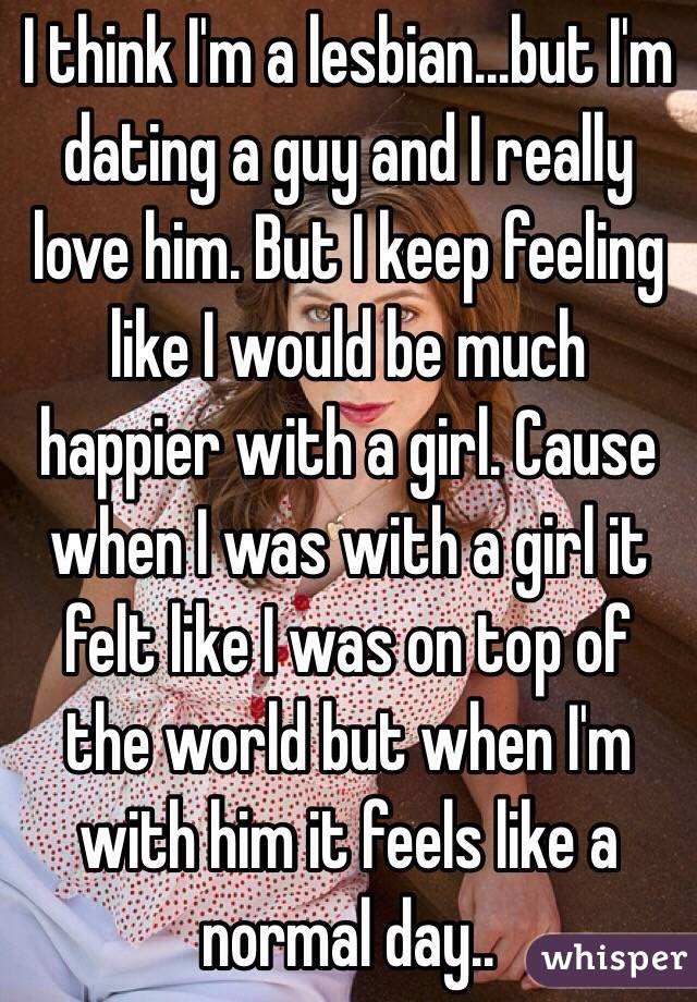 I think I'm a lesbian...but I'm dating a guy and I really love him. But I keep feeling like I would be much happier with a girl. Cause when I was with a girl it felt like I was on top of the world but when I'm with him it feels like a normal day..