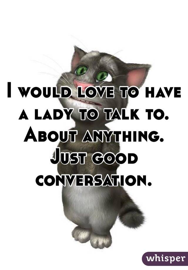 I would love to have a lady to talk to. About anything. Just good conversation.