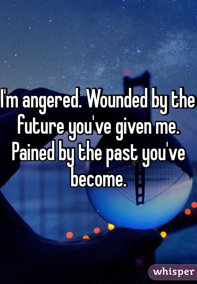 I'm angered. Wounded by the future you've given me. Pained by the past you've become.