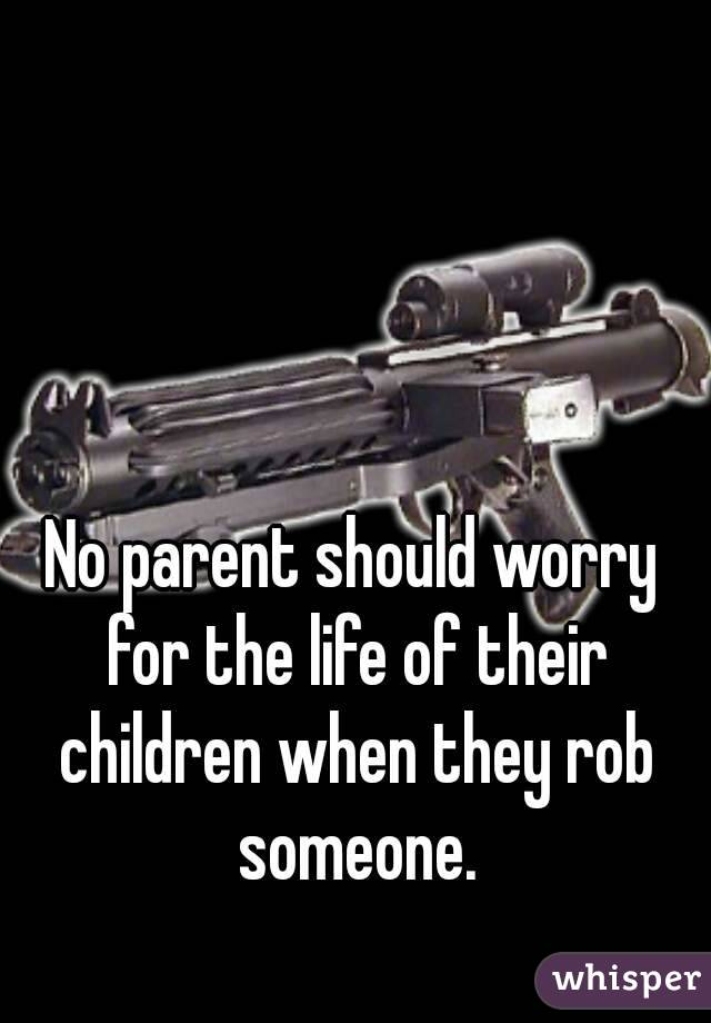 No parent should worry for the life of their children when they rob someone.