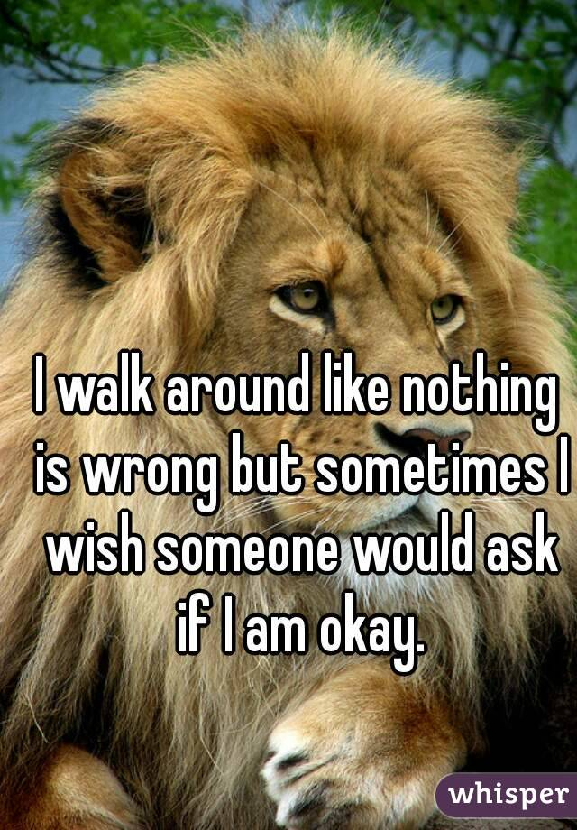 I walk around like nothing is wrong but sometimes I wish someone would ask if I am okay.