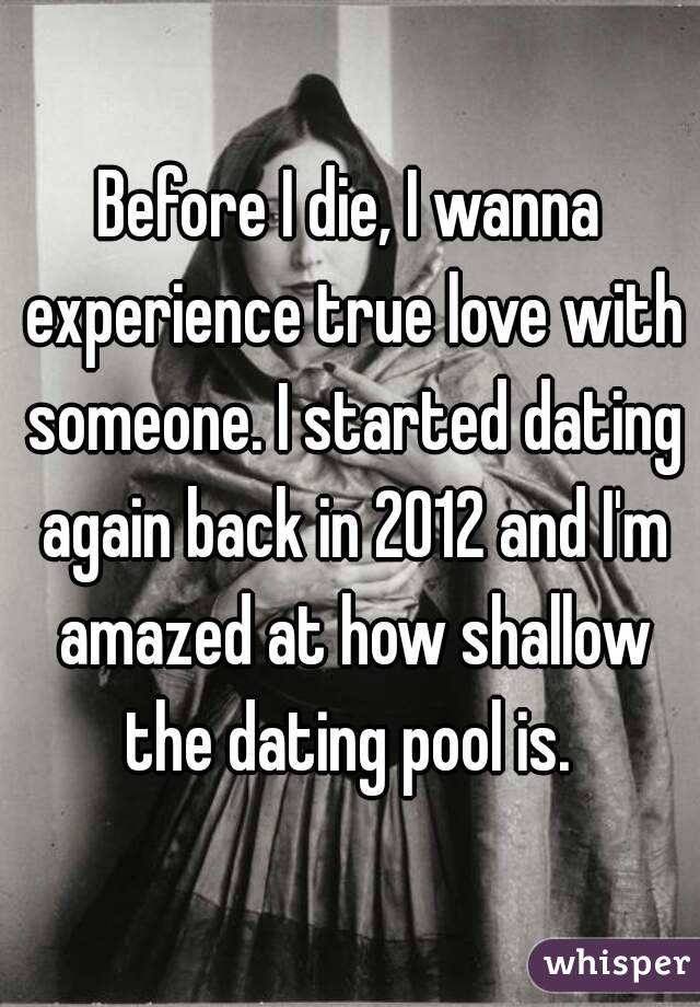 Before I die, I wanna experience true love with someone. I started dating again back in 2012 and I'm amazed at how shallow the dating pool is.