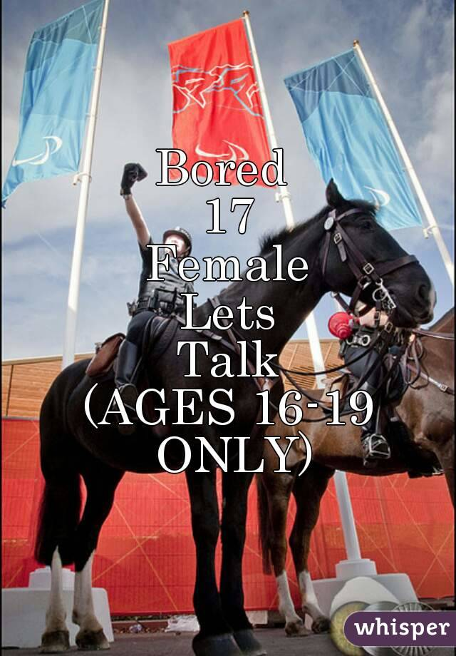 Bored  17 Female Lets Talk (AGES 16-19 ONLY)