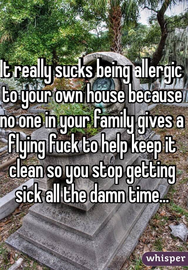 It really sucks being allergic to your own house because no one in your family gives a flying fuck to help keep it clean so you stop getting sick all the damn time...