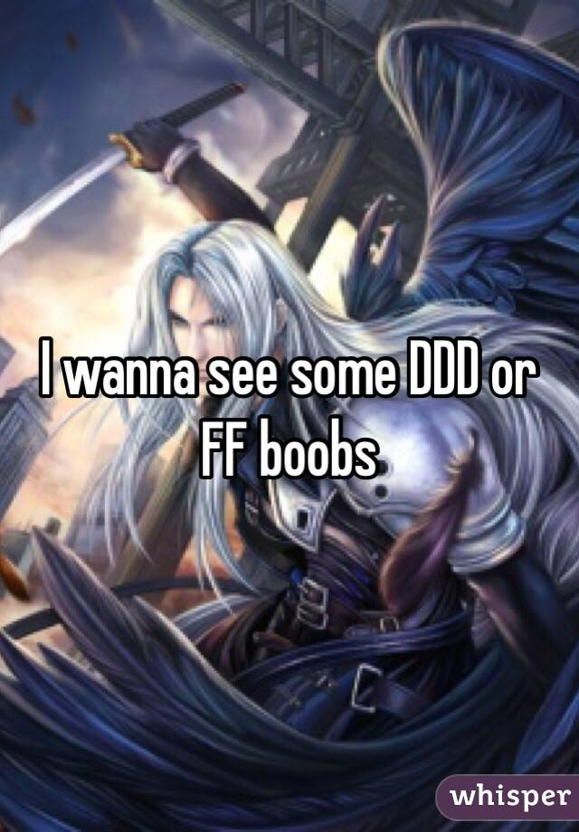 I wanna see some DDD or FF boobs