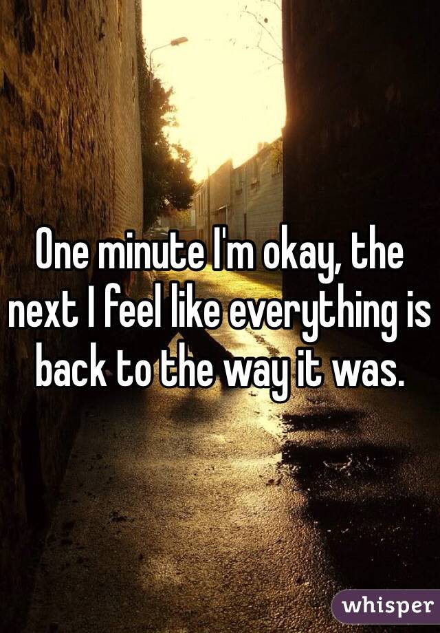 One minute I'm okay, the next I feel like everything is back to the way it was.