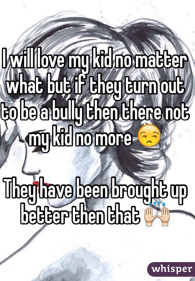 I will love my kid no matter what but if they turn out to be a bully then there not my kid no more 😒  They have been brought up better then that 🙌