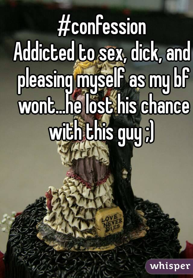 #confession Addicted to sex, dick, and pleasing myself as my bf wont...he lost his chance with this guy ;)