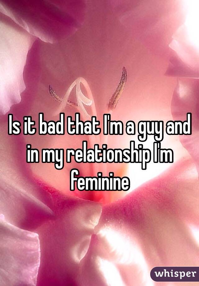 Is it bad that I'm a guy and in my relationship I'm feminine
