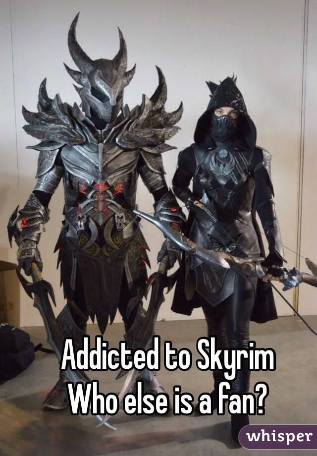 Addicted to Skyrim Who else is a fan?