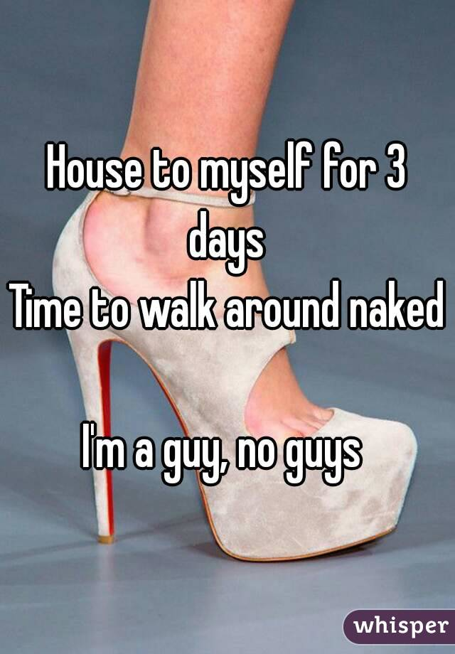 House to myself for 3 days  Time to walk around naked  I'm a guy, no guys