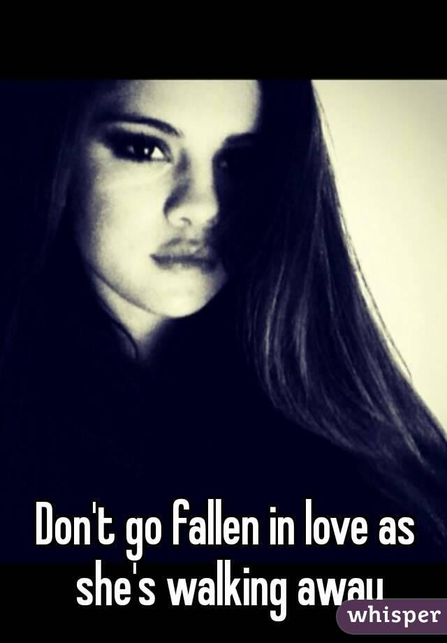Don't go fallen in love as she's walking away