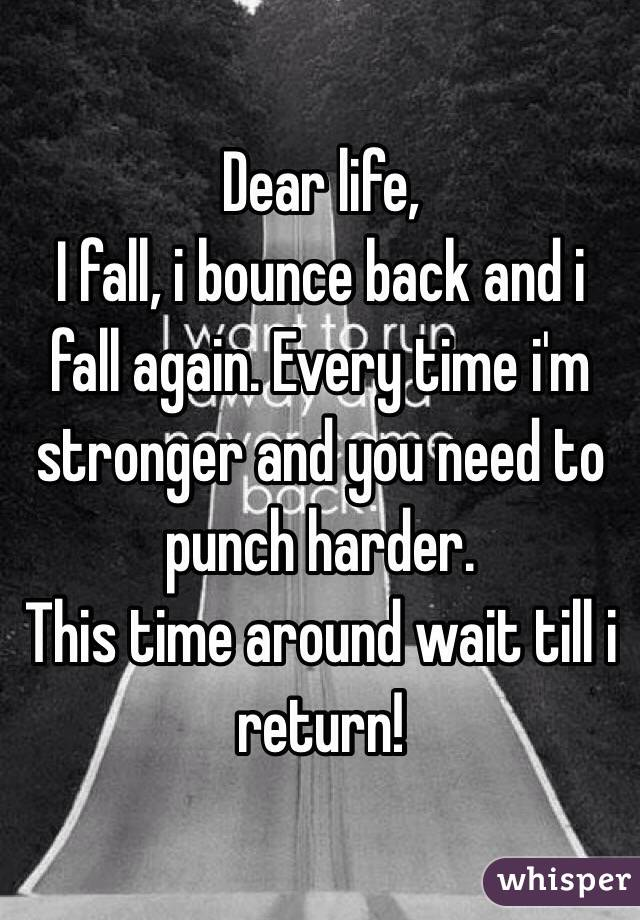 Dear life, I fall, i bounce back and i fall again. Every time i'm stronger and you need to punch harder.  This time around wait till i return!