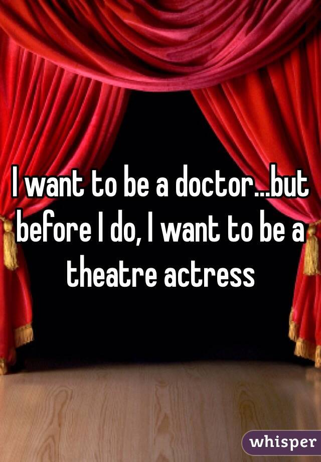 I want to be a doctor...but before I do, I want to be a theatre actress
