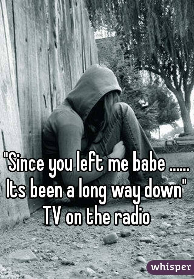 """""""Since you left me babe ...... Its been a long way down"""" TV on the radio"""