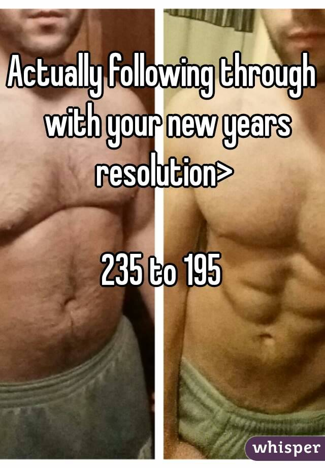 Actually following through  with your new years resolution>  235 to 195