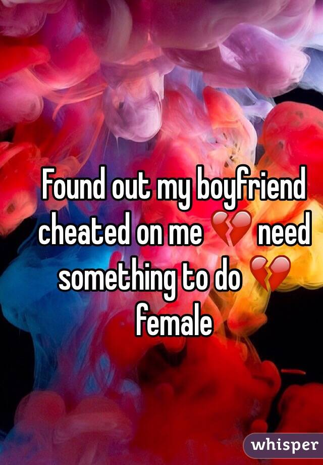 Found out my boyfriend cheated on me 💔 need something to do 💔 female