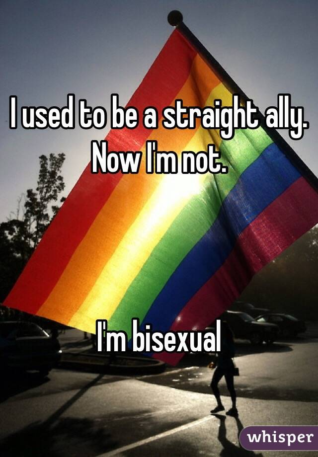 I used to be a straight ally. Now I'm not.    I'm bisexual