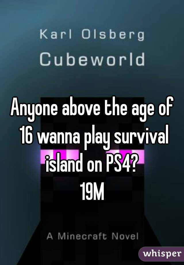 Anyone above the age of 16 wanna play survival island on PS4?  19M