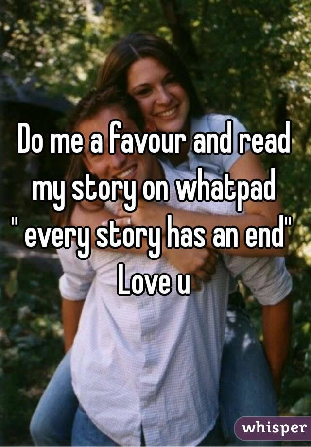"""Do me a favour and read my story on whatpad  """" every story has an end""""  Love u"""