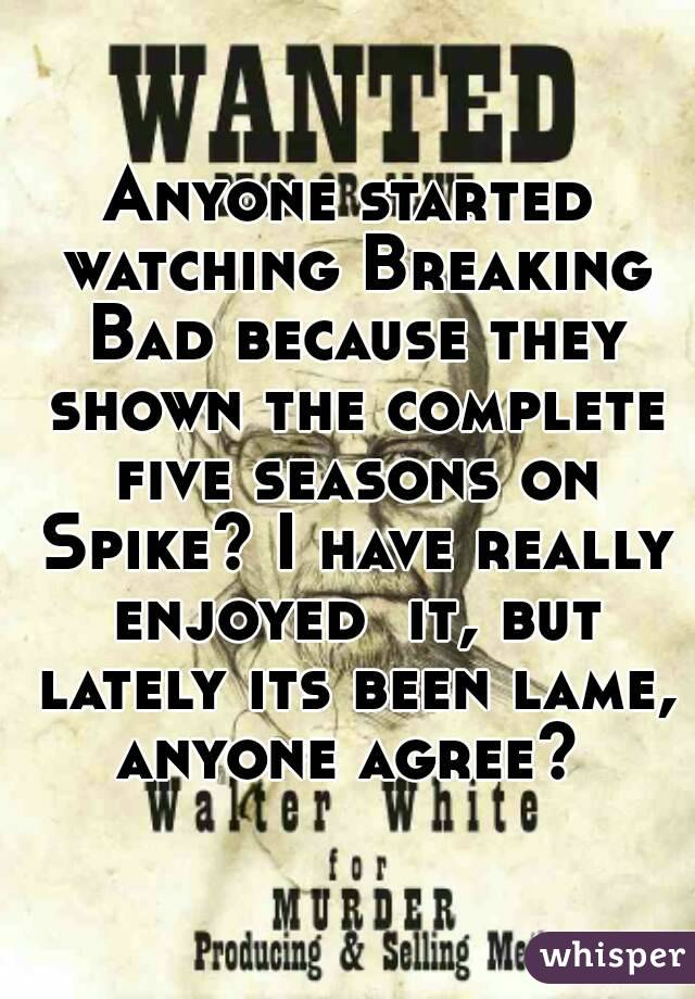 Anyone started watching Breaking Bad because they shown the complete five seasons on Spike? I have really enjoyed  it, but lately its been lame, anyone agree?