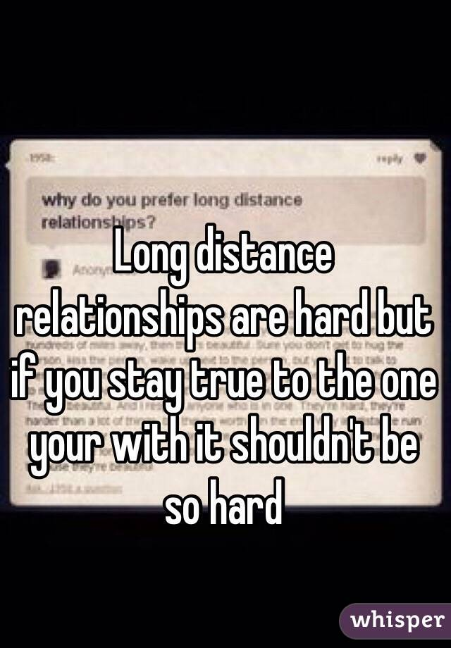 Long distance relationships are hard but if you stay true to the one your with it shouldn't be so hard