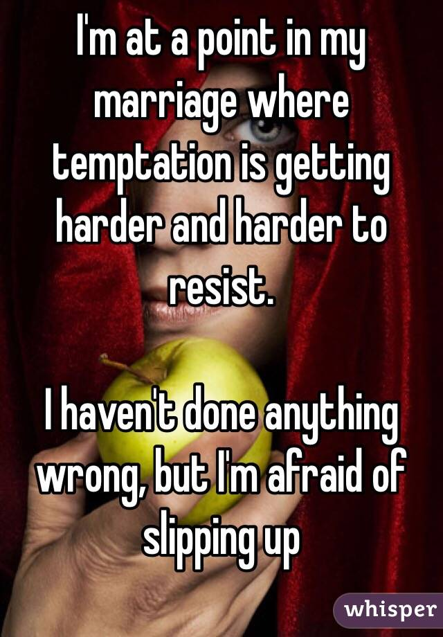 I'm at a point in my marriage where temptation is getting harder and harder to resist.   I haven't done anything wrong, but I'm afraid of slipping up
