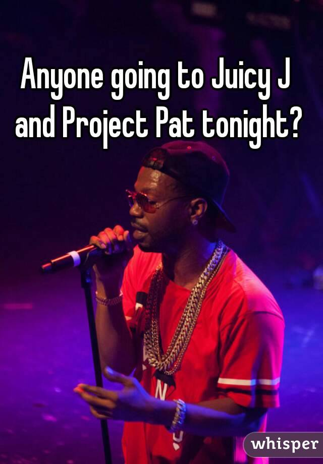 Anyone going to Juicy J and Project Pat tonight?