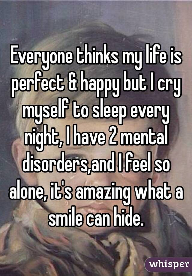 Everyone thinks my life is perfect & happy but I cry myself to sleep every night, I have 2 mental disorders,and I feel so alone, it's amazing what a smile can hide.