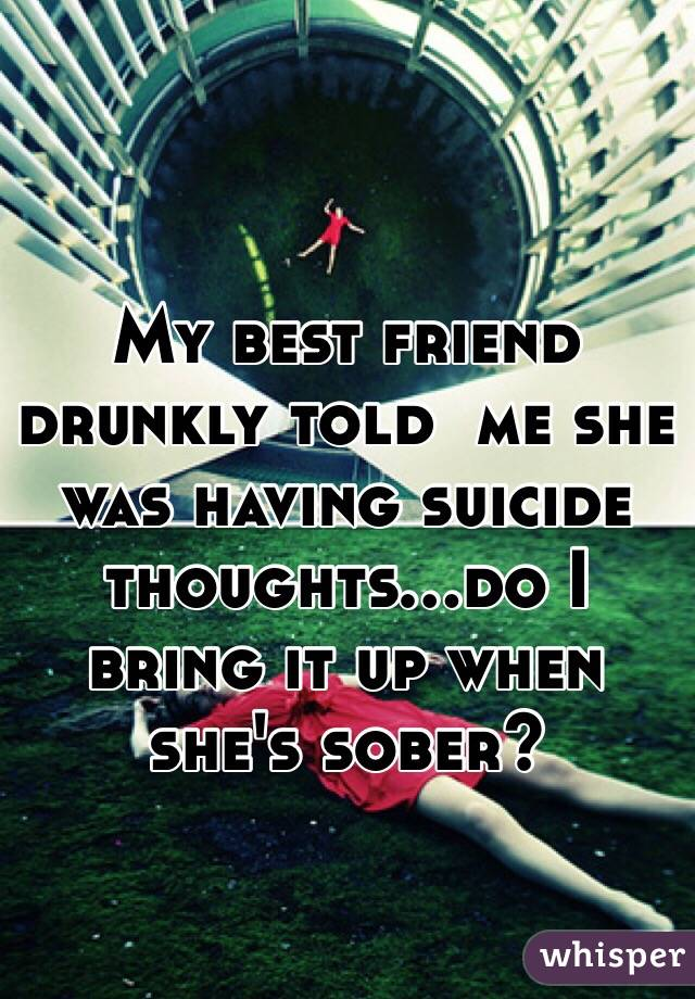 My best friend drunkly told  me she was having suicide thoughts...do I bring it up when she's sober?