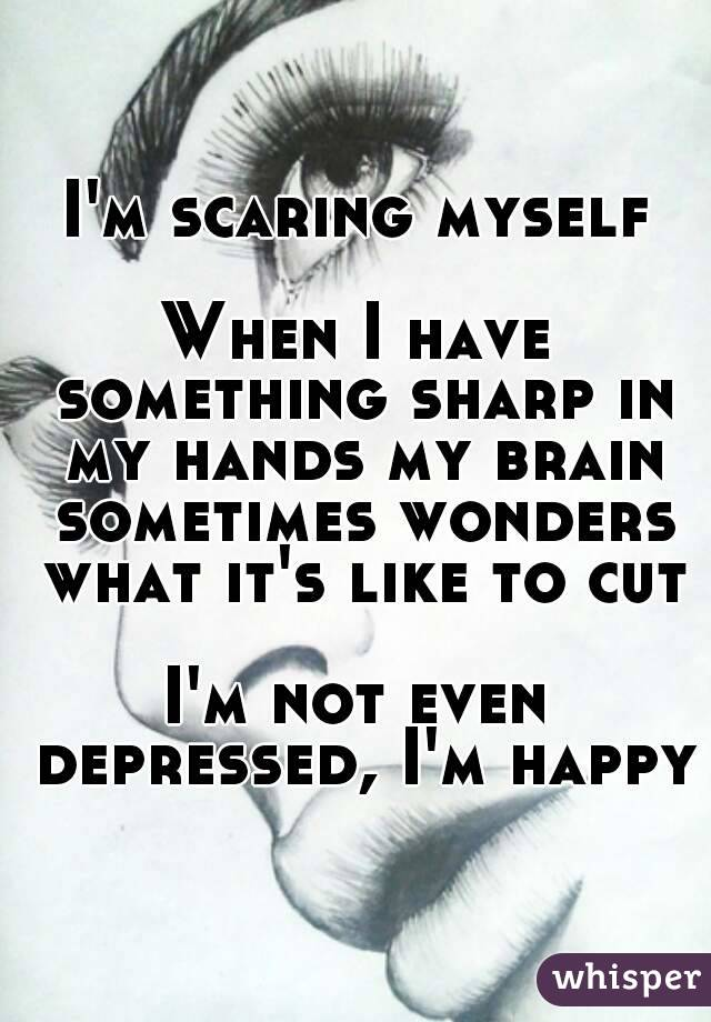 I'm scaring myself  When I have something sharp in my hands my brain sometimes wonders what it's like to cut  I'm not even depressed, I'm happy