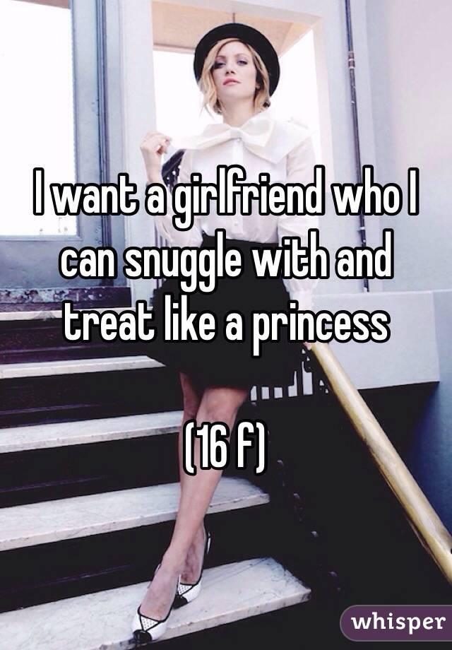 I want a girlfriend who I can snuggle with and treat like a princess  (16 f)