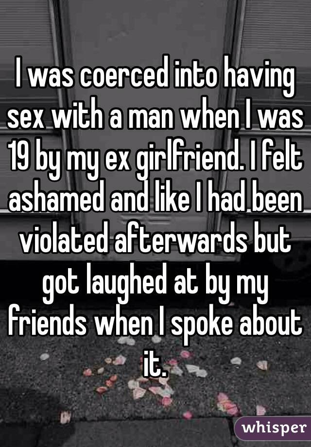 I was coerced into having sex with a man when I was 19 by my ex girlfriend. I felt ashamed and like I had been violated afterwards but got laughed at by my friends when I spoke about it.