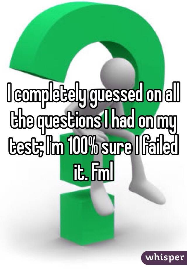 I completely guessed on all the questions I had on my test; I'm 100% sure I failed it. Fml