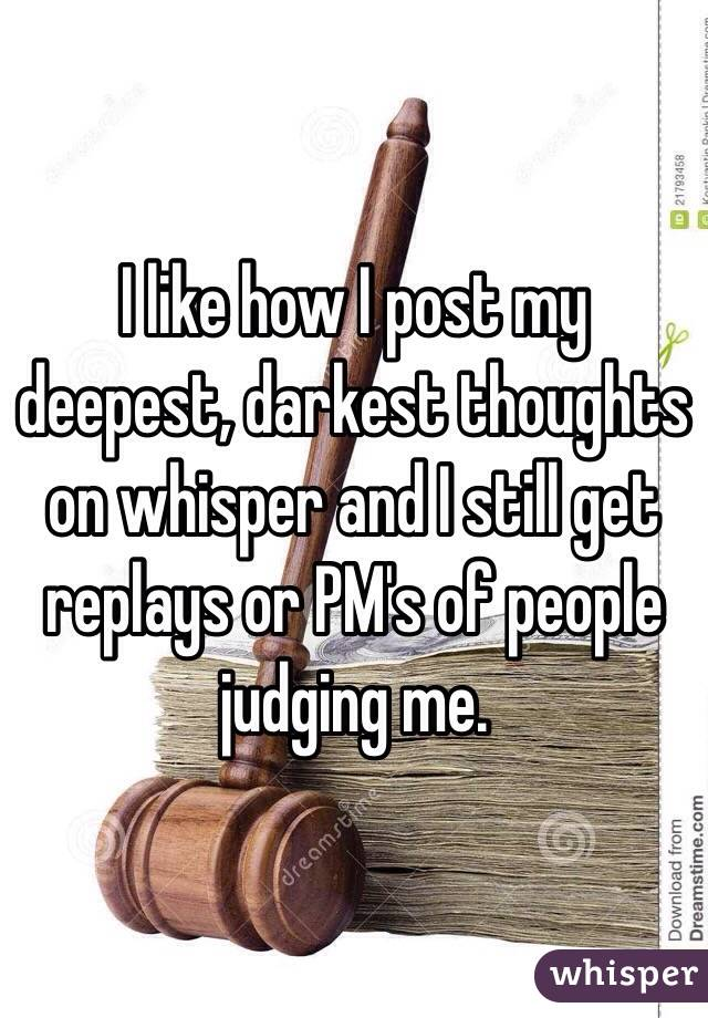 I like how I post my deepest, darkest thoughts on whisper and I still get replays or PM's of people judging me.