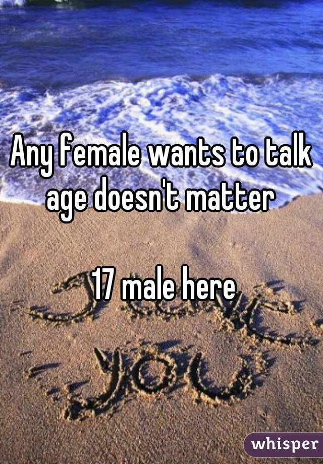 Any female wants to talk age doesn't matter    17 male here