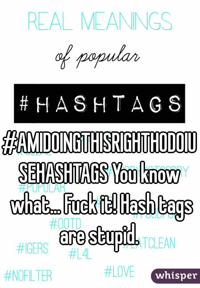#AMIDOINGTHISRIGHTHODOIUSEHASHTAGS You know what... Fuck it! Hash tags are stupid.