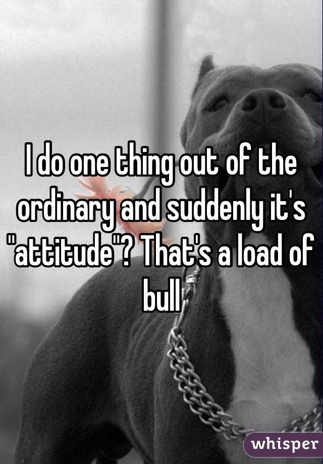 "I do one thing out of the ordinary and suddenly it's ""attitude""? That's a load of bull"