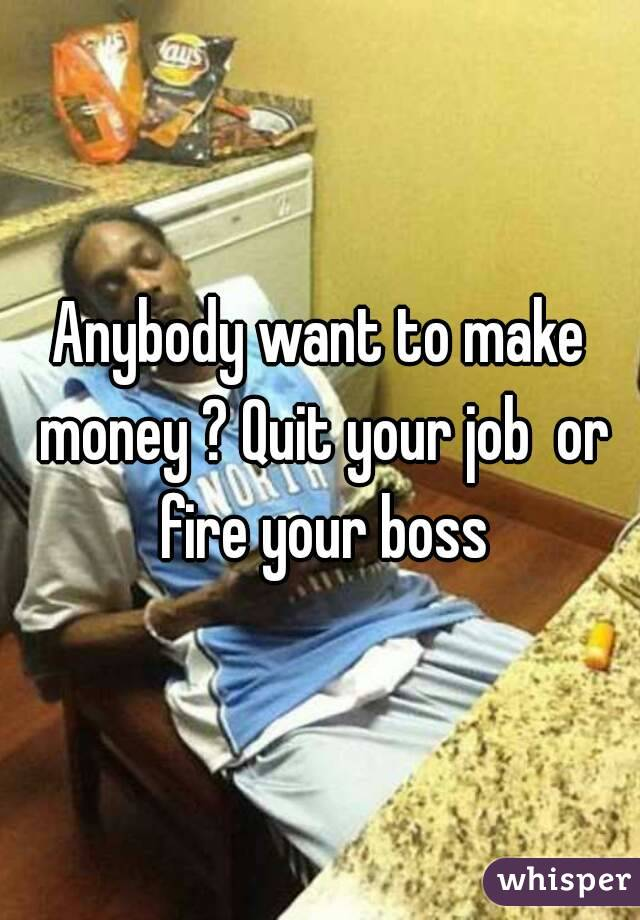 Anybody want to make money ? Quit your job  or fire your boss